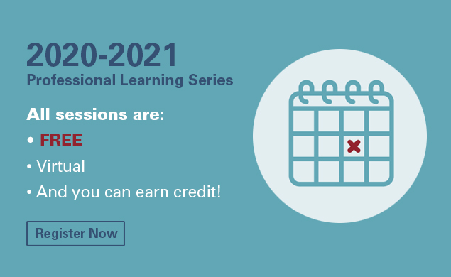 2020-2021 Professional Learning Series. All sessions are free, virtual and you can earn credit!